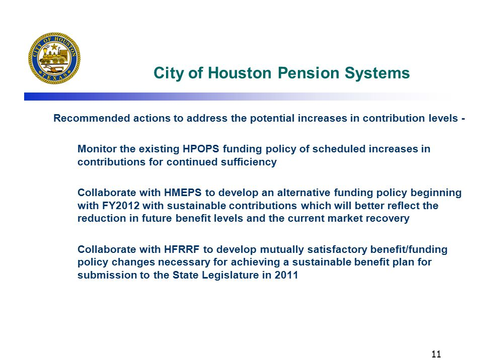 11 City of Houston Pension Systems Recommended actions to address the potential increases in contribution levels - Monitor the existing HPOPS funding policy of scheduled increases in contributions for continued sufficiency Collaborate with HMEPS to develop an alternative funding policy beginning with FY2012 with sustainable contributions which will better reflect the reduction in future benefit levels and the current market recovery Collaborate with HFRRF to develop mutually satisfactory benefit/funding policy changes necessary for achieving a sustainable benefit plan for submission to the State Legislature in 2011