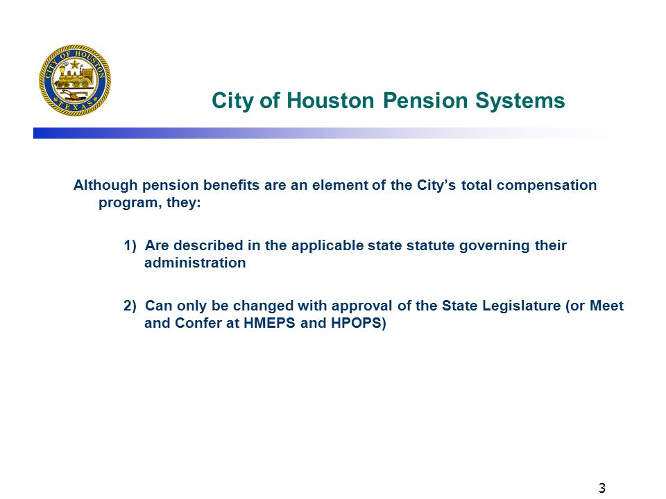 3 City of Houston Pension Systems Although pension benefits are an element of the City's total compensation program, they: 1) Are described in the applicable state statute governing their administration 2) Can only be changed with approval of the State Legislature (or Meet and Confer at HMEPS and HPOPS)