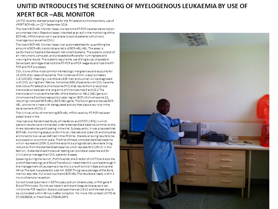 UNITID INTRODUCES THE SCREENING OF MYELOGENOUS LEUKAEMIA BY USE OF XPERT BCR –ABL MONITOR UNITID recently started screening for the Philadelphia chromosome by use of XPERT BCR-ABL on 22 nd September 2014.