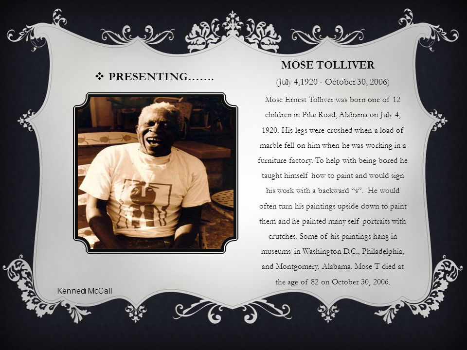 MOSE TOLLIVER (July 4,1920 - October 30, 2006) Mose Ernest Tolliver was born one of 12 children in Pike Road, Alabama on July 4, 1920.