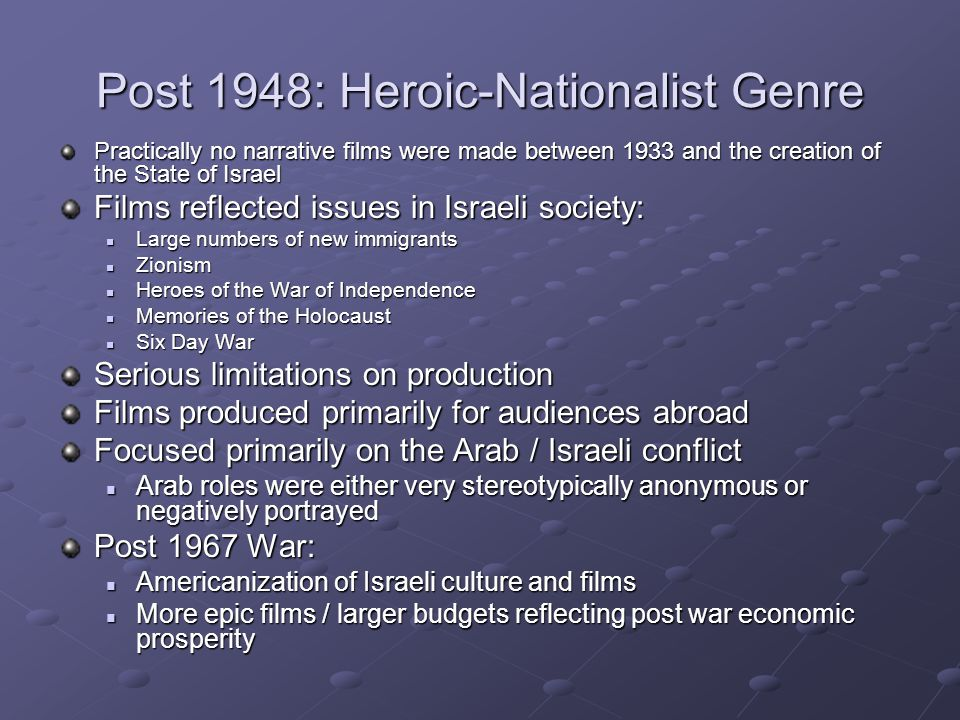 Post 1948: Heroic-Nationalist Genre Practically no narrative films were made between 1933 and the creation of the State of Israel Films reflected issues in Israeli society: Large numbers of new immigrants Large numbers of new immigrants Zionism Zionism Heroes of the War of Independence Heroes of the War of Independence Memories of the Holocaust Memories of the Holocaust Six Day War Six Day War Serious limitations on production Films produced primarily for audiences abroad Focused primarily on the Arab / Israeli conflict Arab roles were either very stereotypically anonymous or negatively portrayed Arab roles were either very stereotypically anonymous or negatively portrayed Post 1967 War: Americanization of Israeli culture and films Americanization of Israeli culture and films More epic films / larger budgets reflecting post war economic prosperity More epic films / larger budgets reflecting post war economic prosperity