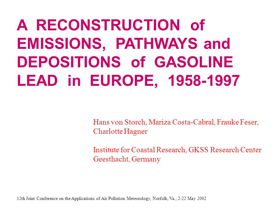 A RECONSTRUCTION of EMISSIONS, PATHWAYS and DEPOSITIONS of GASOLINE LEAD in EUROPE, 1958-1997 Hans von Storch, Mariza Costa-Cabral, Frauke Feser, Charlotte Hagner Institute for Coastal Research, GKSS Research Center Geesthacht, Germany 12th Joint Conference on the Applications of Air Pollution Meteorology, Norfolk, Va., 2-22 May 2002