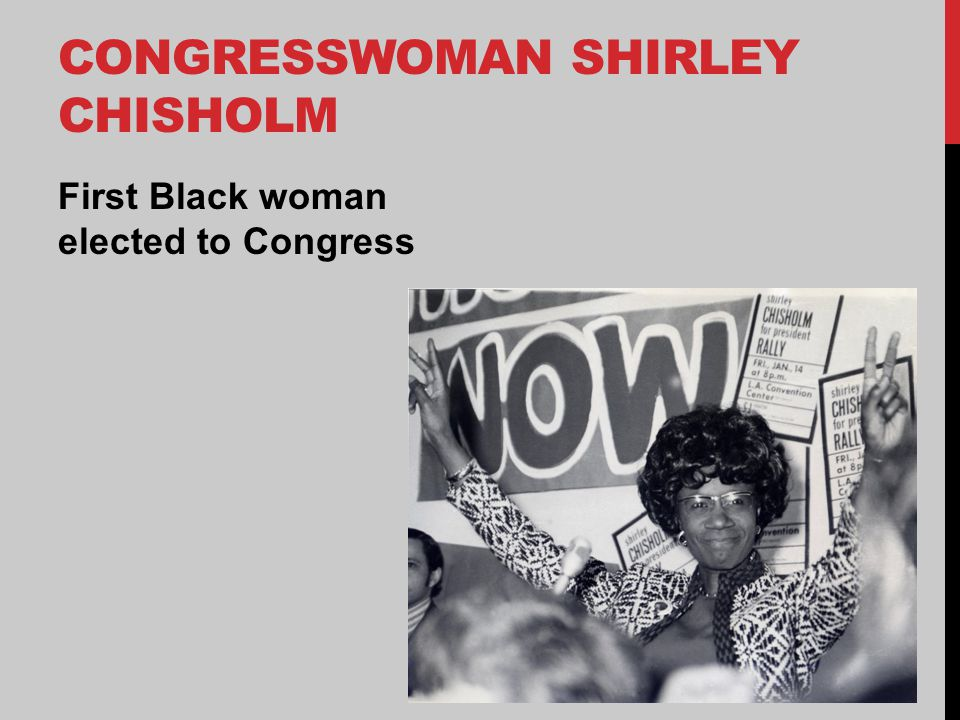 CONGRESSWOMAN SHIRLEY CHISHOLM First Black woman elected to Congress