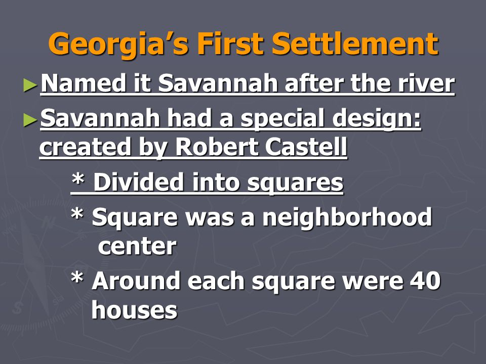 Georgia's First Settlement ► Named it Savannah after the river ► Savannah had a special design: created by Robert Castell * Divided into squares * Divided into squares * Square was a neighborhood center * Around each square were 40 houses * Around each square were 40 houses