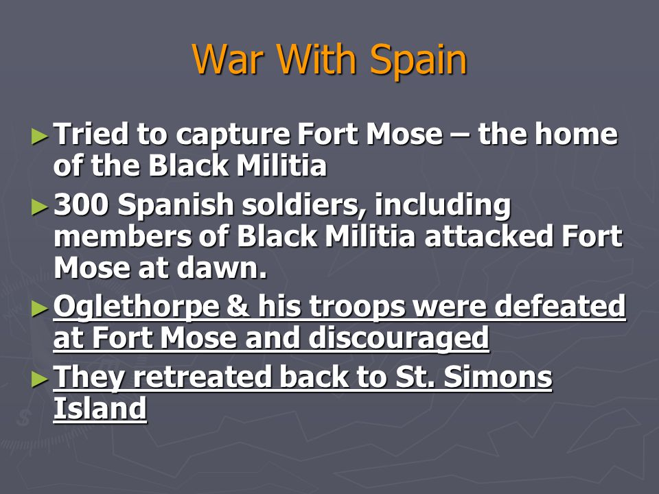 War With Spain ► Tried to capture Fort Mose – the home of the Black Militia ► 300 Spanish soldiers, including members of Black Militia attacked Fort Mose at dawn.