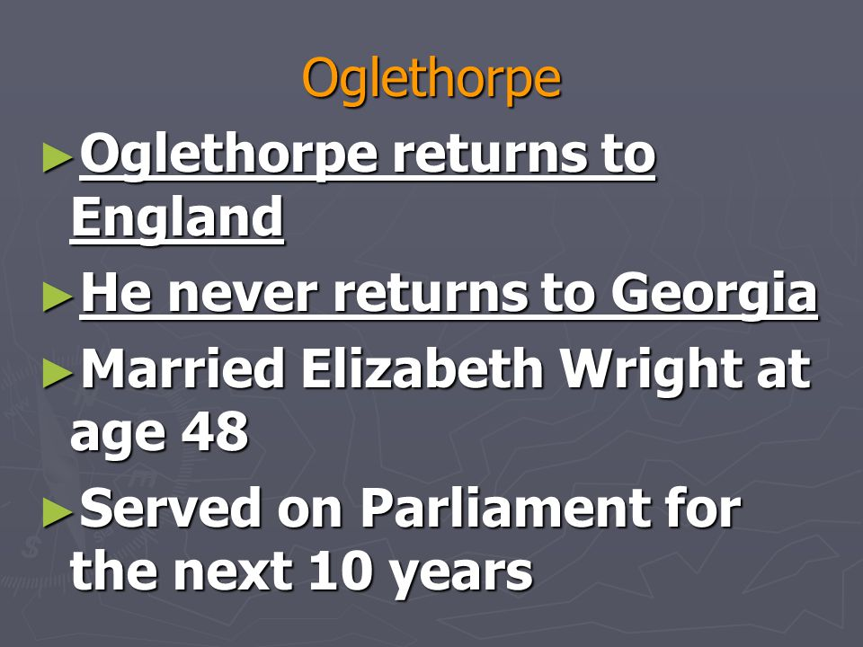 Oglethorpe ► Oglethorpe returns to England ► He never returns to Georgia ► Married Elizabeth Wright at age 48 ► Served on Parliament for the next 10 years