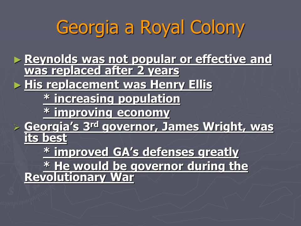 Georgia a Royal Colony ► Reynolds was not popular or effective and was replaced after 2 years ► His replacement was Henry Ellis * increasing population * improving economy  Georgia's 3 rd governor, James Wright, was its best * improved GA's defenses greatly * He would be governor during the Revolutionary War