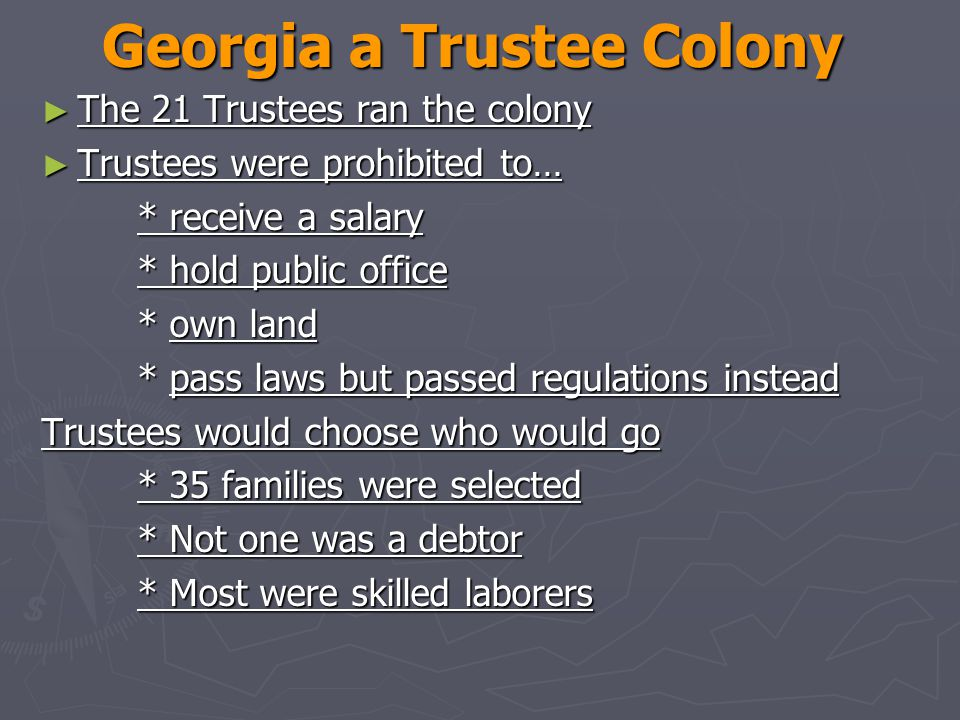 Georgia a Trustee Colony ► The 21 Trustees ran the colony ► Trustees were prohibited to… * receive a salary * hold public office * own land * pass laws but passed regulations instead Trustees would choose who would go * 35 families were selected * Not one was a debtor * Most were skilled laborers