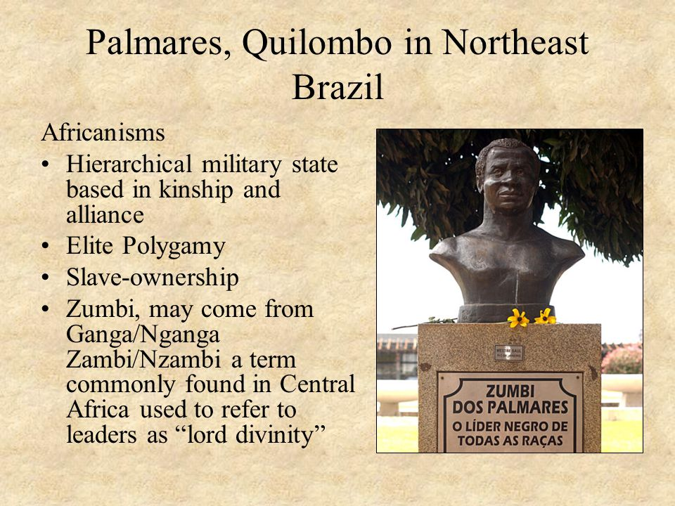 Palmares, Quilombo in Northeast Brazil Africanisms Hierarchical military state based in kinship and alliance Elite Polygamy Slave-ownership Zumbi, may come from Ganga/Nganga Zambi/Nzambi a term commonly found in Central Africa used to refer to leaders as lord divinity