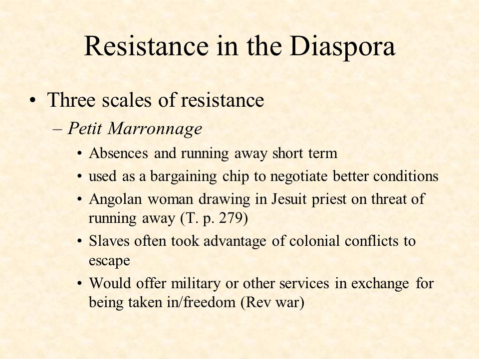 Resistance in the Diaspora Three scales of resistance –Petit Marronnage Absences and running away short term used as a bargaining chip to negotiate better conditions Angolan woman drawing in Jesuit priest on threat of running away (T.