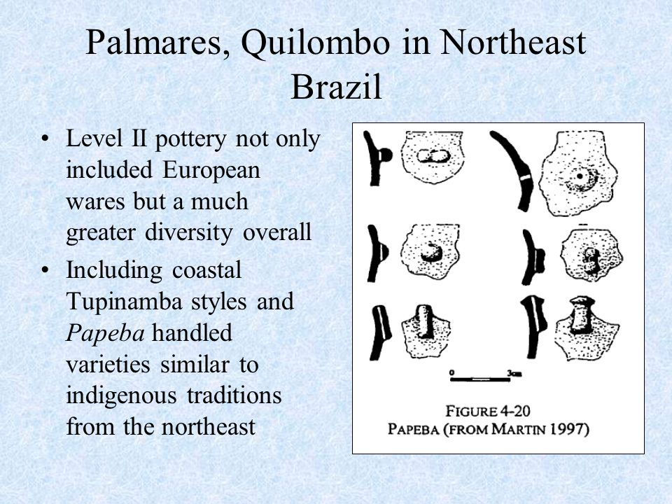 Palmares, Quilombo in Northeast Brazil Level II pottery not only included European wares but a much greater diversity overall Including coastal Tupinamba styles and Papeba handled varieties similar to indigenous traditions from the northeast
