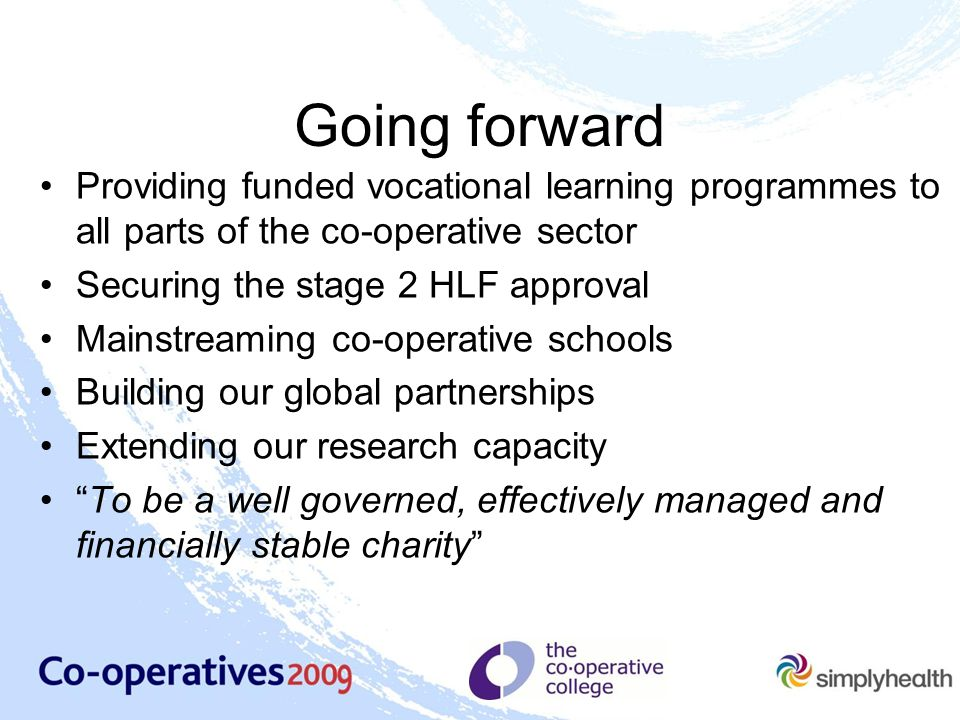 Going forward Providing funded vocational learning programmes to all parts of the co-operative sector Securing the stage 2 HLF approval Mainstreaming co-operative schools Building our global partnerships Extending our research capacity To be a well governed, effectively managed and financially stable charity