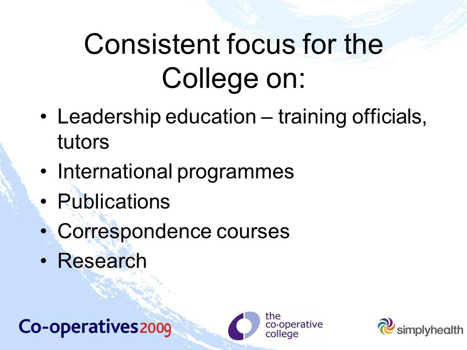 Consistent focus for the College on: Leadership education – training officials, tutors International programmes Publications Correspondence courses Research