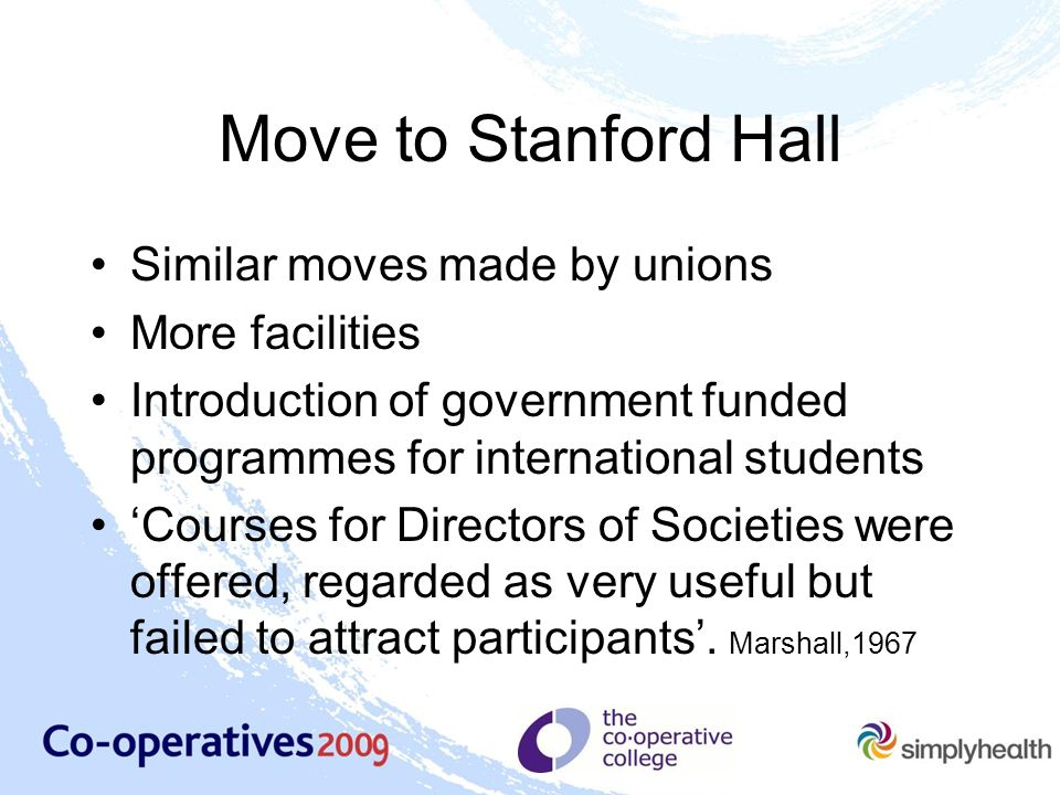 Move to Stanford Hall Similar moves made by unions More facilities Introduction of government funded programmes for international students 'Courses for Directors of Societies were offered, regarded as very useful but failed to attract participants'.