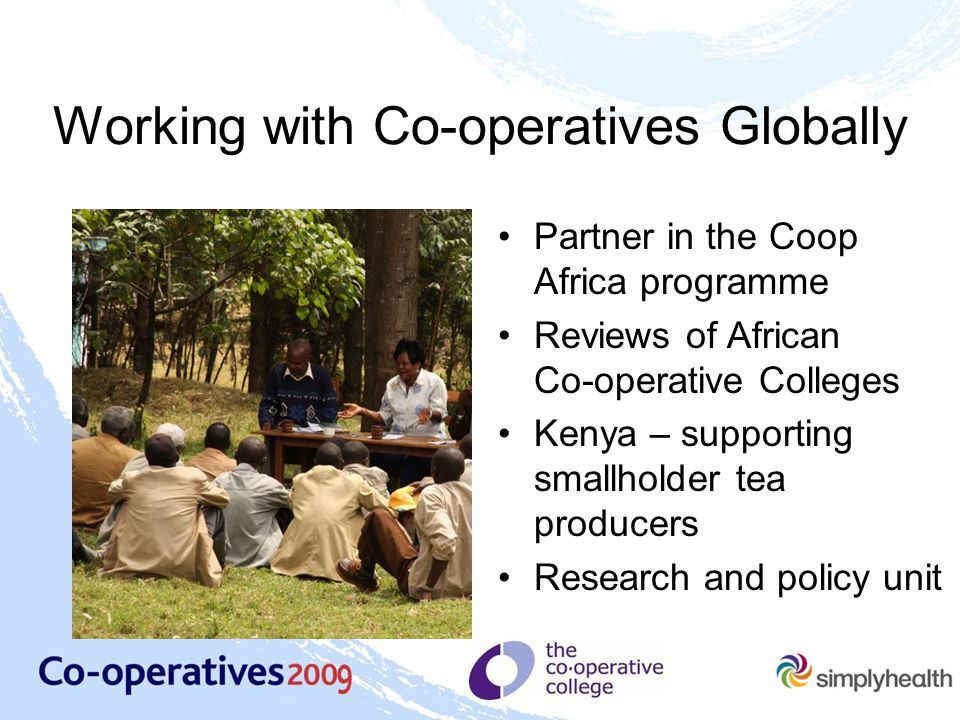 Working with Co-operatives Globally Partner in the Coop Africa programme Reviews of African Co ‑ operative Colleges Kenya – supporting smallholder tea producers Research and policy unit