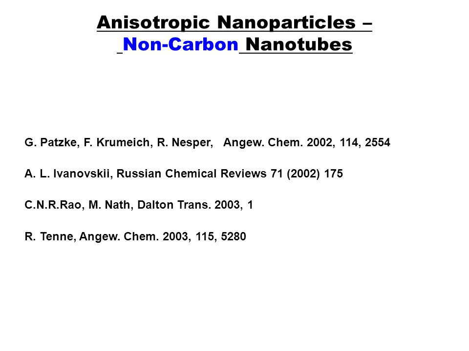 Anisotropic Nanoparticles – Non-Carbon Nanotubes A. L. Ivanovskii, Russian Chemical Reviews 71 (2002) 175 G. Patzke, F. Krumeich, R. Nesper, Angew. Ch