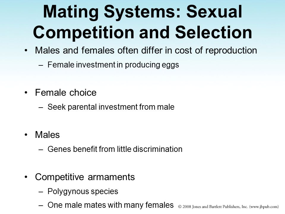 Mating Systems: Sexual Competition and Selection Males and females often differ in cost of reproduction –Female investment in producing eggs Female choice –Seek parental investment from male Males –Genes benefit from little discrimination Competitive armaments –Polygynous species –One male mates with many females
