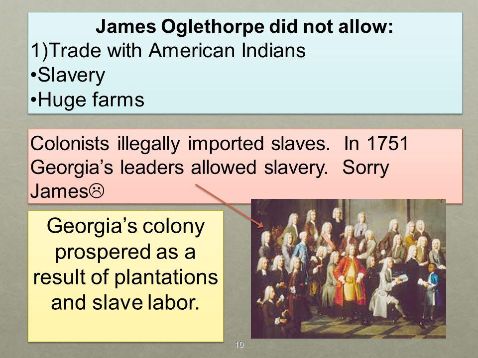 10 James Oglethorpe did not allow: 1)Trade with American Indians Slavery Huge farms James Oglethorpe did not allow: 1)Trade with American Indians Slav