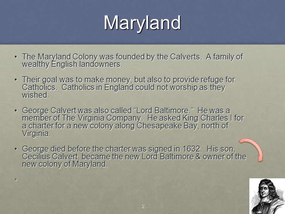 2Maryland The Maryland Colony was founded by the Calverts. A family of wealthy English landowners.The Maryland Colony was founded by the Calverts. A f
