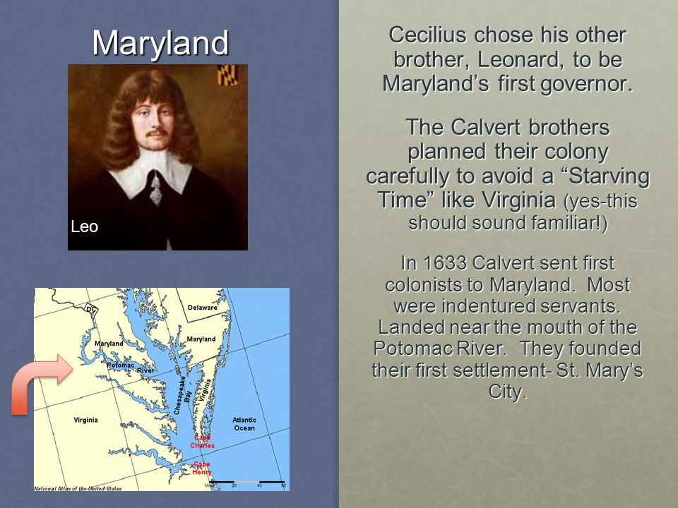 """3Maryland Cecilius chose his other brother, Leonard, to be Maryland's first governor. The Calvert brothers planned their colony carefully to avoid a """""""