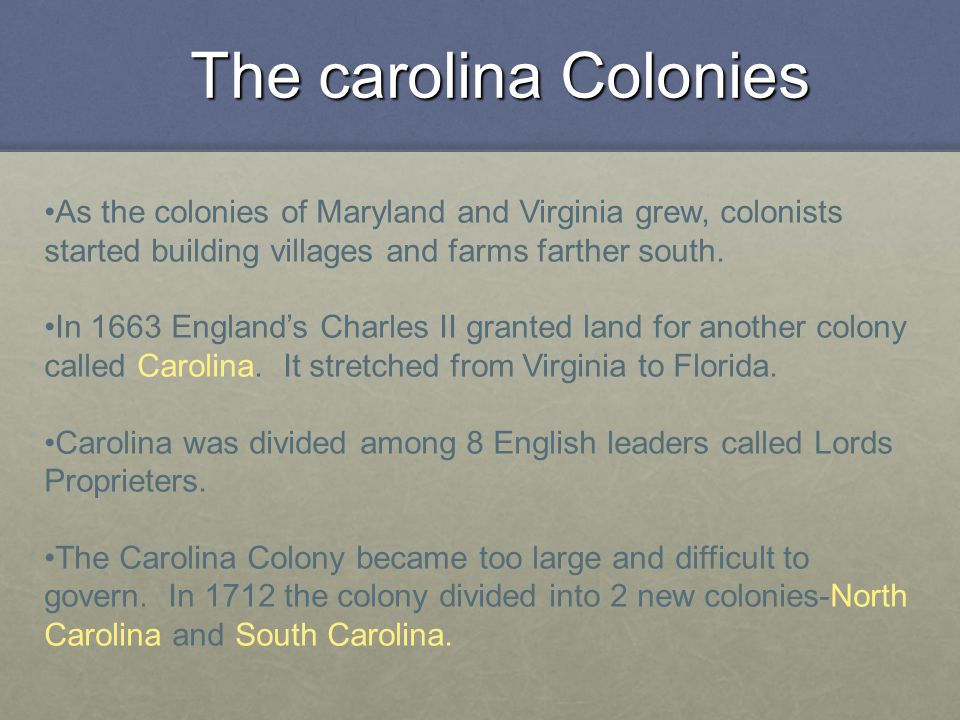 The carolina Colonies As the colonies of Maryland and Virginia grew, colonists started building villages and farms farther south. In 1663 England's Ch