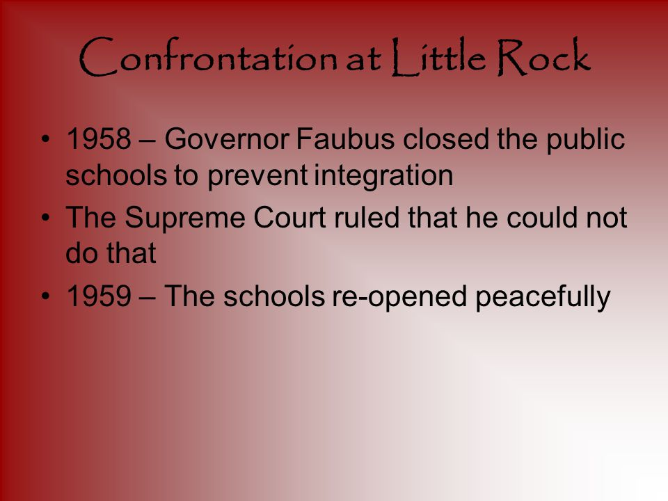 Confrontation at Little Rock 1958 – Governor Faubus closed the public schools to prevent integration The Supreme Court ruled that he could not do that 1959 – The schools re-opened peacefully