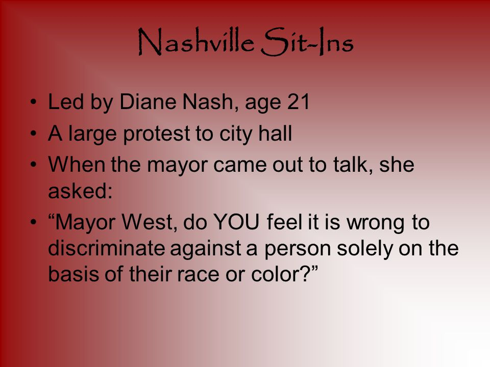 Nashville Sit-Ins Led by Diane Nash, age 21 A large protest to city hall When the mayor came out to talk, she asked: Mayor West, do YOU feel it is wrong to discriminate against a person solely on the basis of their race or color