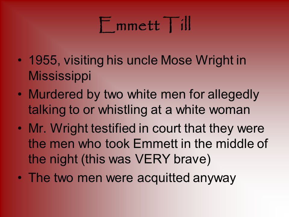 Emmett Till 1955, visiting his uncle Mose Wright in Mississippi Murdered by two white men for allegedly talking to or whistling at a white woman Mr.