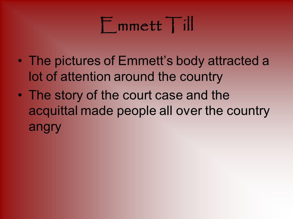 Emmett Till The pictures of Emmett's body attracted a lot of attention around the country The story of the court case and the acquittal made people all over the country angry
