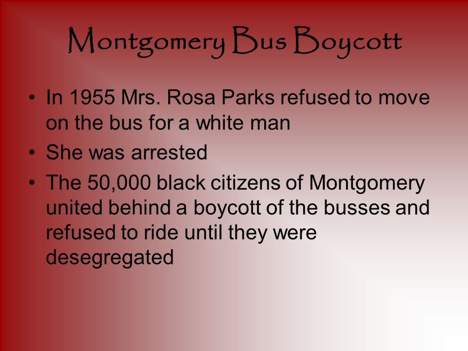 Montgomery Bus Boycott In 1955 Mrs. Rosa Parks refused to move on the bus for a white man She was arrested The 50,000 black citizens of Montgomery uni