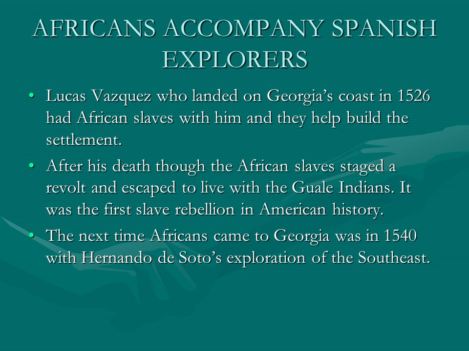 AFRICANS ACCOMPANY SPANISH EXPLORERS Lucas Vazquez who landed on Georgia's coast in 1526 had African slaves with him and they help build the settlement.Lucas Vazquez who landed on Georgia's coast in 1526 had African slaves with him and they help build the settlement.