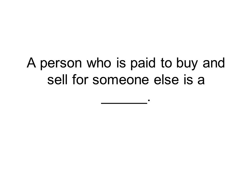 A person who is paid to buy and sell for someone else is a ______.
