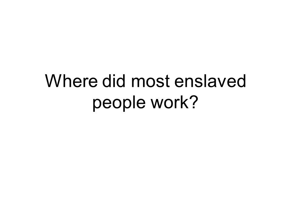 Where did most enslaved people work