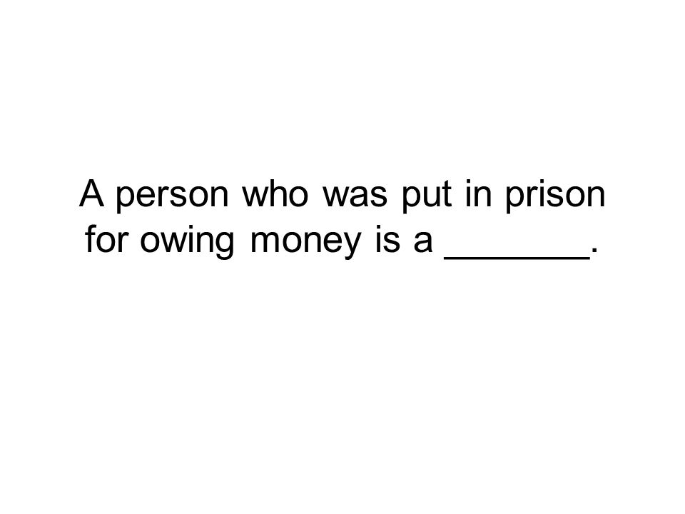 A person who was put in prison for owing money is a _______.