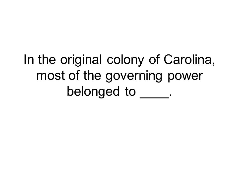 In the original colony of Carolina, most of the governing power belonged to ____.