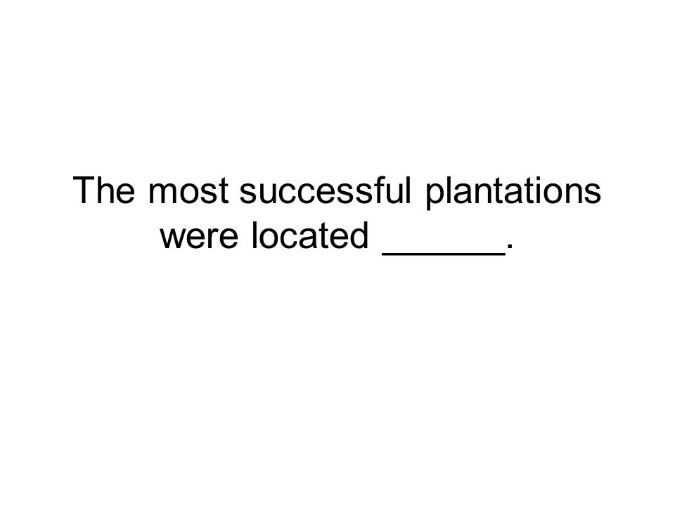 The most successful plantations were located ______.