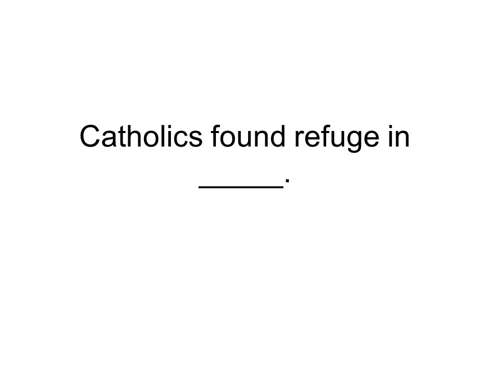 Catholics found refuge in _____.