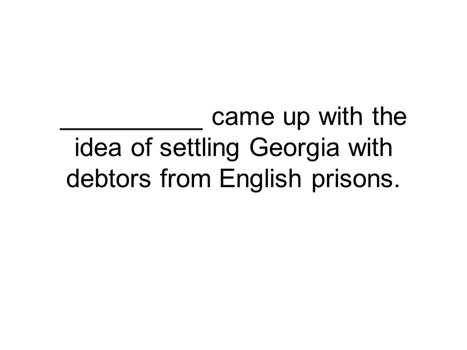 __________ came up with the idea of settling Georgia with debtors from English prisons.