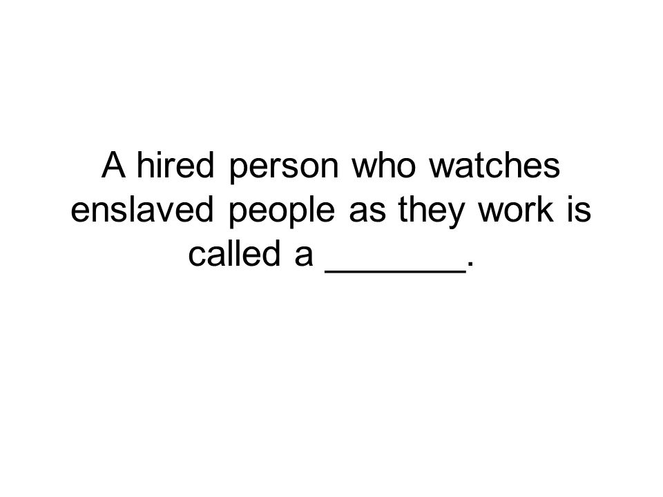 A hired person who watches enslaved people as they work is called a _______.