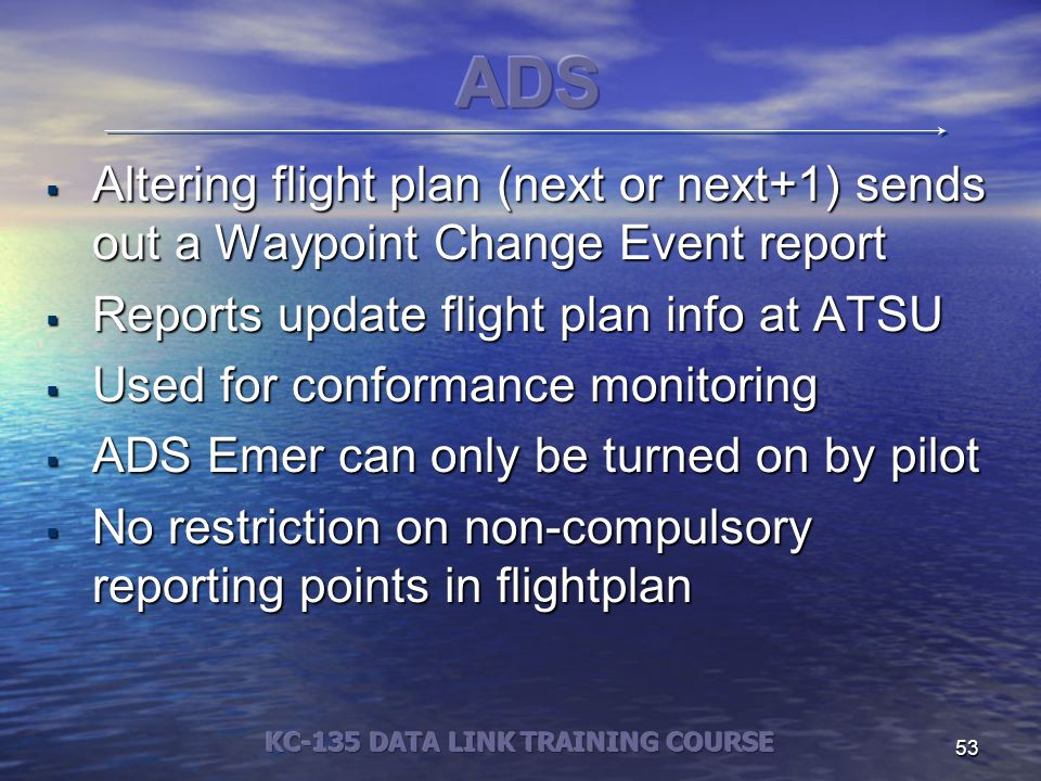 53  Altering flight plan (next or next+1) sends out a Waypoint Change Event report  Reports update flight plan info at ATSU  Used for conformance monitoring  ADS Emer can only be turned on by pilot  No restriction on non-compulsory reporting points in flightplan