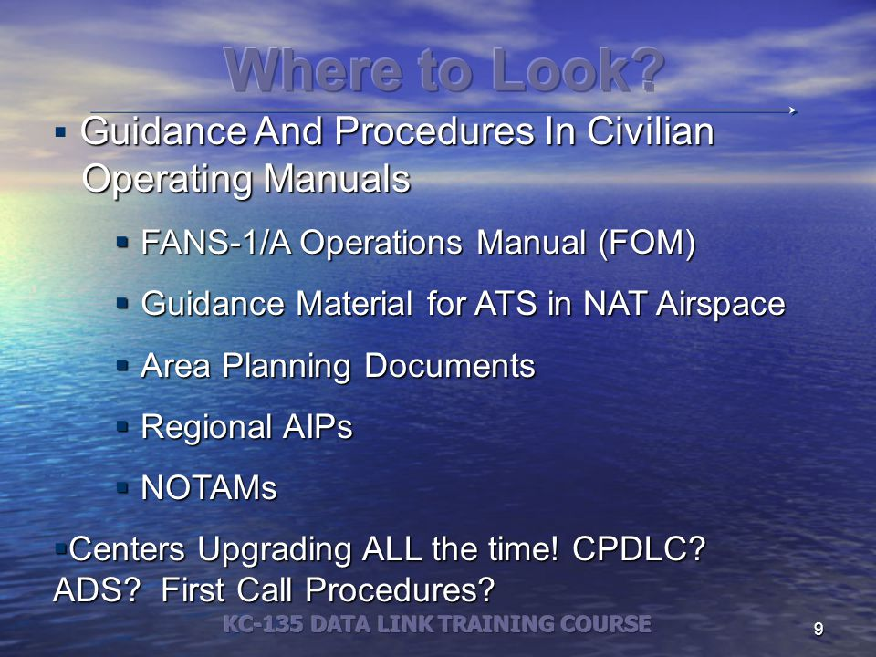 9 Guidance And Procedures In Civilian Operating Manuals  Guidance And Procedures In Civilian Operating Manuals  FANS-1/A Operations Manual (FOM)  Guidance Material for ATS in NAT Airspace  Area Planning Documents  Regional AIPs  NOTAMs  Centers Upgrading ALL the time.
