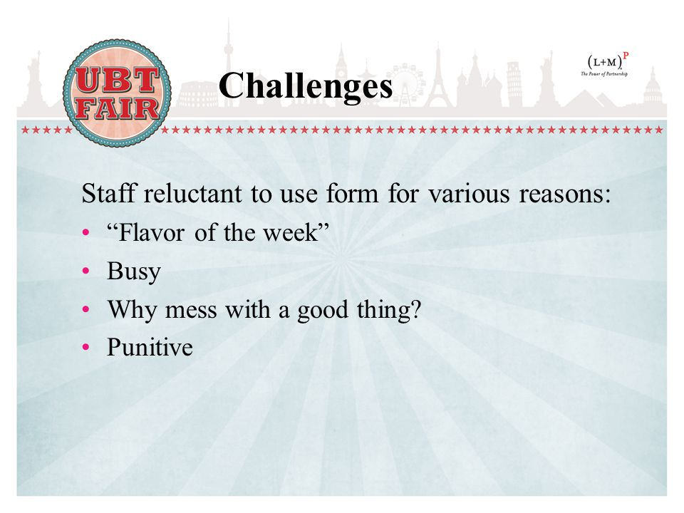 Challenges Staff reluctant to use form for various reasons: Flavor of the week Busy Why mess with a good thing.
