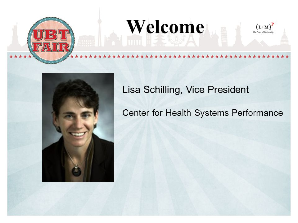 Welcome Lisa Schilling, Vice President Center for Health Systems Performance