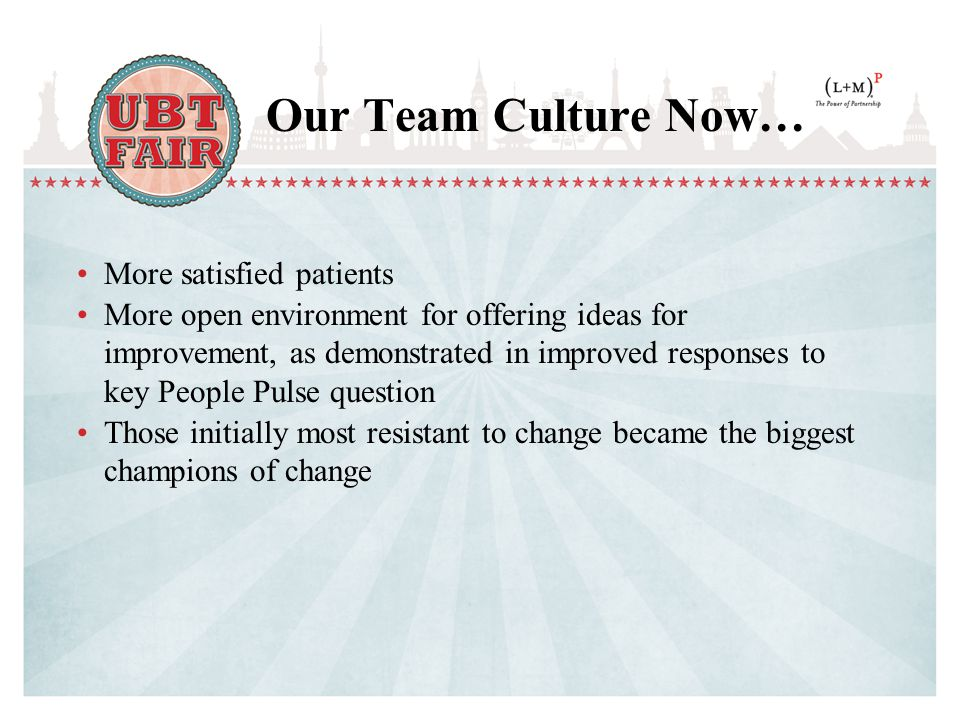 Our Team Culture Now… More satisfied patients More open environment for offering ideas for improvement, as demonstrated in improved responses to key People Pulse question Those initially most resistant to change became the biggest champions of change