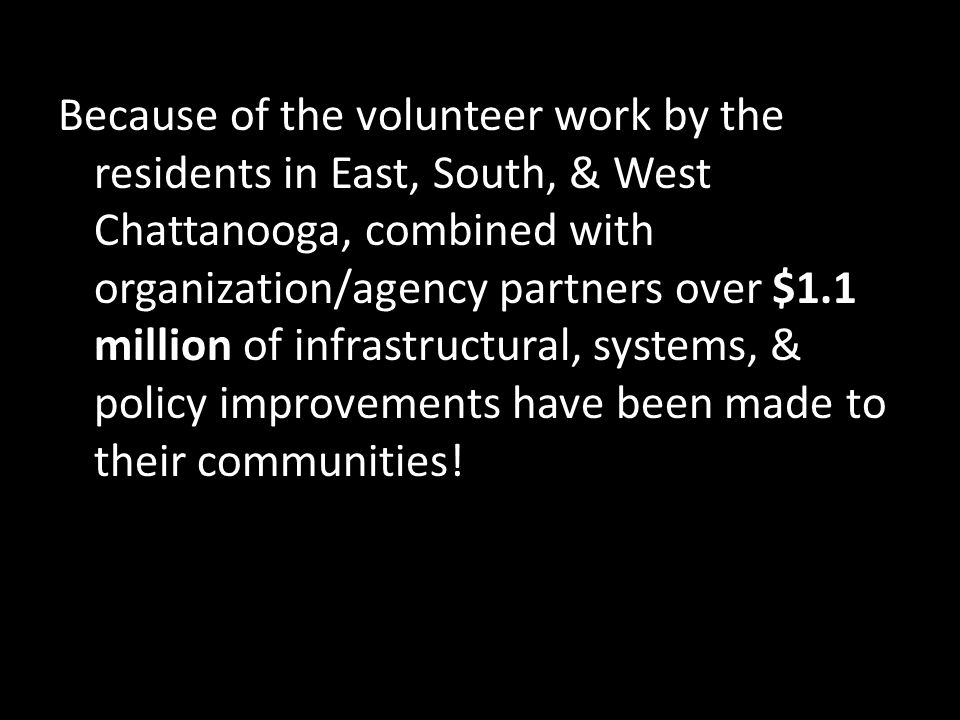 Because of the volunteer work by the residents in East, South, & West Chattanooga, combined with organization/agency partners over $1.1 million of inf