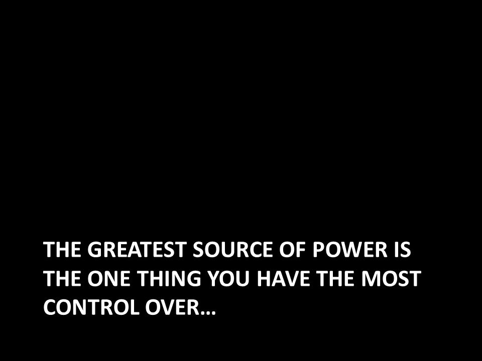 THE GREATEST SOURCE OF POWER IS THE ONE THING YOU HAVE THE MOST CONTROL OVER…