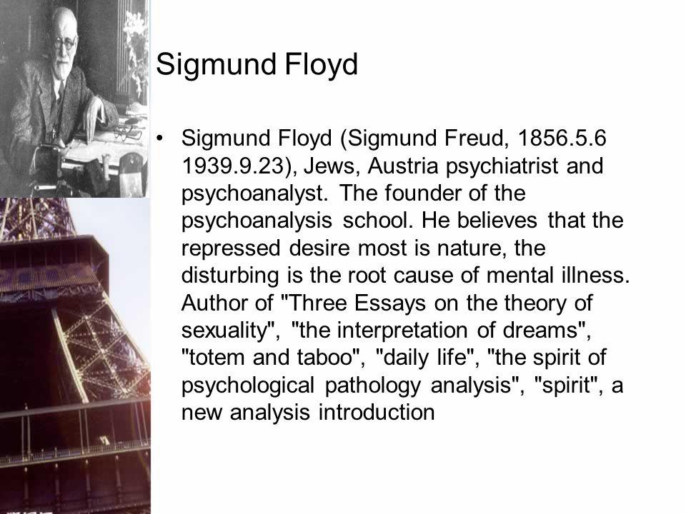 Sigmund Floyd Sigmund Floyd (Sigmund Freud, 1856.5.6 1939.9.23), Jews, Austria psychiatrist and psychoanalyst. The founder of the psychoanalysis schoo