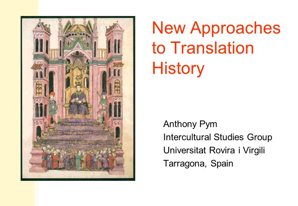 New Approaches to Translation History Anthony Pym Intercultural Studies Group Universitat Rovira i Virgili Tarragona, Spain