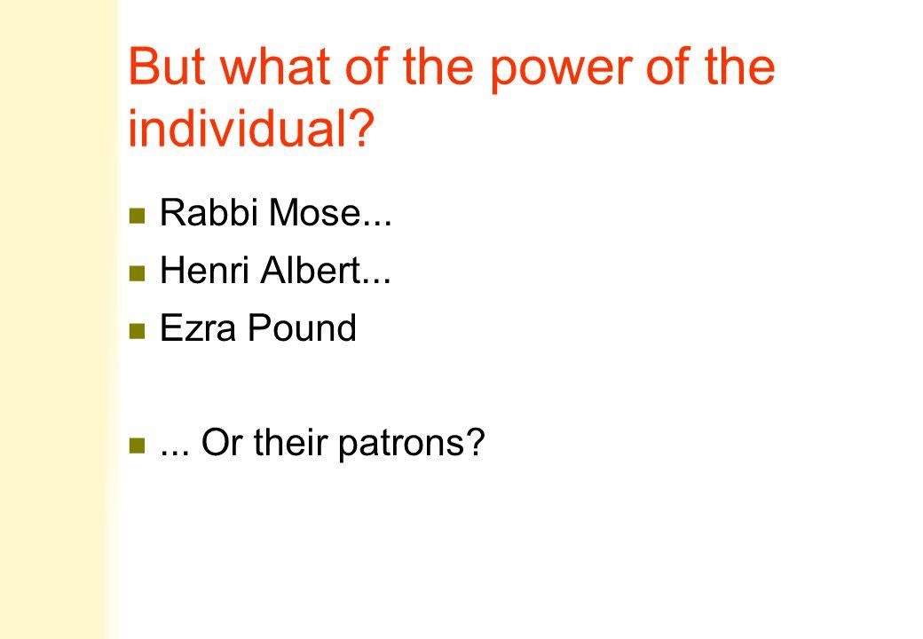 But what of the power of the individual? n Rabbi Mose... n Henri Albert... n Ezra Pound n... Or their patrons?