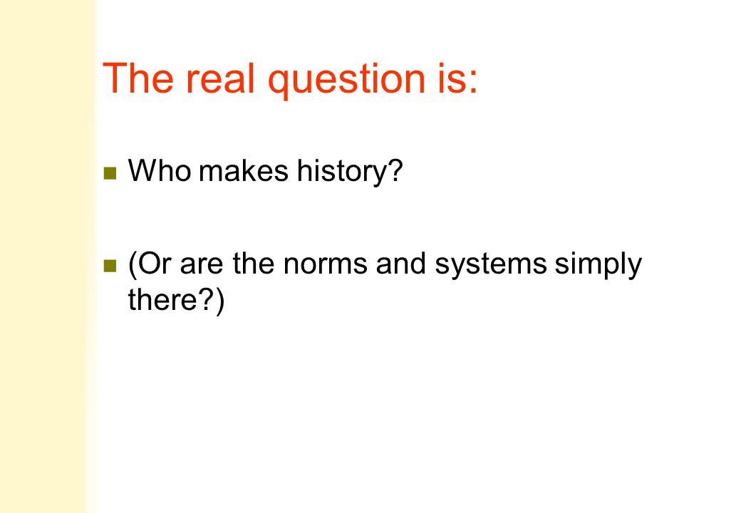 The real question is: n Who makes history n (Or are the norms and systems simply there )